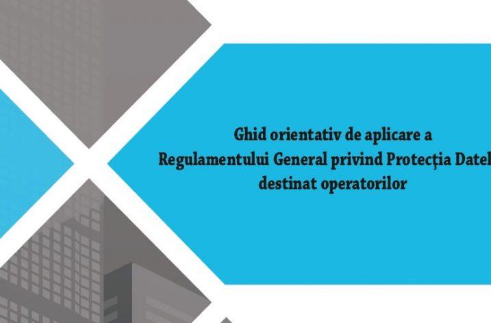 Ghidul orientativ de aplicare a Regulamentului General privind Protecţia Datelor destinat operatorilor